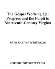 The Gospel Working Up: Progress and the Pulpit in Nineteenth-Century Virginia ebook by Beth Barton Schweiger