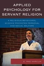 Applied Psychology for Servant Religion - A Religious Behavioral Science Promotes Personal and Social Welfare ebook by E. Rae Harcum