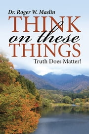 Think On These Things - Truth Does Matter! ebook by Dr. Roger W. Maslin