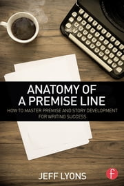 Anatomy of a Premise Line - How to Master Premise and Story Development for Writing Success ebook by Jeff Lyons