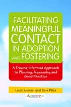 Facilitating Meaningful Contact in Adoption and Fostering - A Trauma-Informed Approach to Planning, Assessing and Good Practice ebook by Louis Sydney, Elizabeth Price, Kim Golding,...
