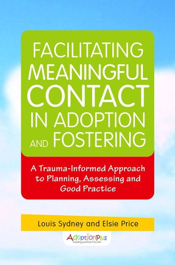 Facilitating Meaningful Contact in Adoption and Fostering - A Trauma-Informed Approach to Planning, Assessing and Good Practice ebook by Louis Sydney,Elizabeth Price,adoptionplus