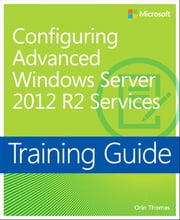 Training Guide Configuring Advanced Windows Server 2012 R2 Services (MCSA) ebook by Orin Thomas