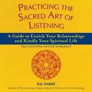 Practicing the Sacred Art of Listening - A Guide to Enrich Your Relationships and Kindle Your Spiritual Life ebook by Kay Lindahl