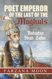 Poet Emperor of the last of the Moghuls: Bahadur Shah Zafar ebook by Farzana Moon