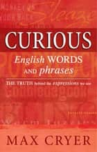 Curious English Words and Phrases: The truth behind the expressions we use ebook by Max Cryer
