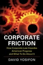 Corporate Friction - How Corporate Law Impedes American Progress and What to Do about It ebook by David Yosifon
