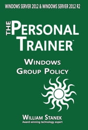 Windows Group Policy: The Personal Trainer for Windows Server 2012 and Windows Server 2012 R2 ebook by William Stanek