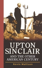 Upton Sinclair and the Other American Century ebook by Kevin Mattson