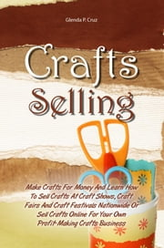 Crafts Selling - Make Crafts For Money And Learn How To Sell Crafts At Craft Shows, Craft Fairs And Craft Festivals Nationwide Or Sell Crafts Online For Your Own Profit-Making Crafts Business ebook by Glenda P. Cruz
