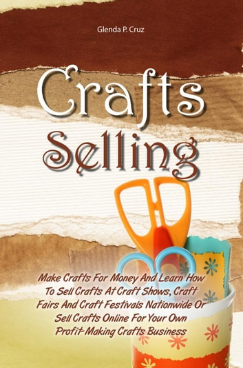crafts selling make crafts for money and learn how to sell crafts at craft shows