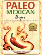 Paleo Mexican Recipes Preparing the Simple Tex-Mex Paleo Cuisines At Home ebook by Dana Cruze
