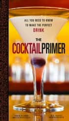 The Cocktail Primer - All You Need to Know to Make the Perfect Drink ebook by Eben Klemm