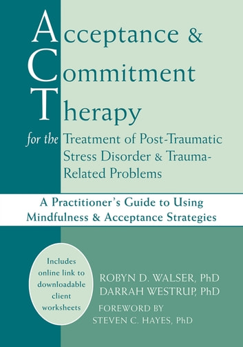 Acceptance and Commitment Therapy for the Treatment of Post-Traumatic Stress Disorder and Trauma-Related Problems - A Practitioner's Guide to Using Mindfulness and Acceptance Strategies ebook by Darrah Westrup, PhD,Robyn D. Walser, PhD