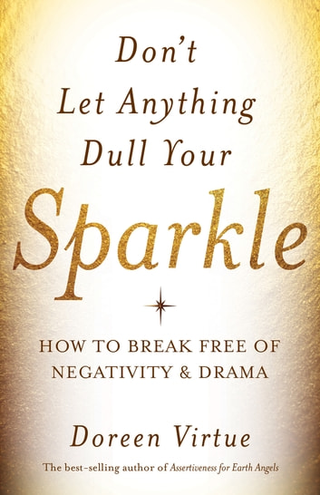 Don't Let Anything Dull Your Sparkle - How to Break Free of Negativity and Drama ebook by Doreen Virtue