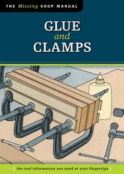 Glue and Clamps (Missing Shop Manual): The Tool Information You Need at Your Fingertips ebook by Skills Institute Press Skills Institute Press