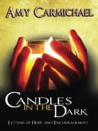 Candles in the Dark - Letters of Hope and Encouragement ebook by Amy Carmichael