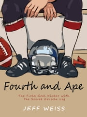 Fourth and Ape, The Field Goal Kicker with the Secret Gorilla Leg ebook by Jeff Weiss