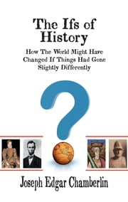 THE IFS OF HISTORY: How The World Might Have Changed If Things Had Gone Slightly Differently ebook by Joseph Edgar Chamberlin