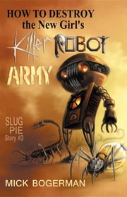 How to Destroy the New Girl's Killer Robot Army - Slug Pie Story #3 ebook by Mick Bogerman