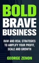 Bold Brave Business: Raw and Real Strategies to Amplify Your Profit, Scale and Growth ebook by George Zenon