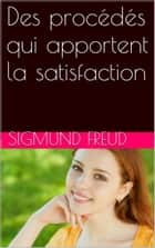 Des procédés qui apportent la satisfaction ebook by Sigmund Freud