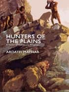 Hunters of the Plains: A Novel of Prehistoric America ebook by Ardath Mayhar