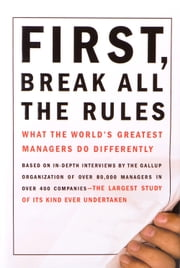 First, Break All the Rules - What the World's Greatest Managers Do Differently ebook by Marcus Buckingham,Curt W Coffman