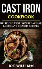 Cast Iron Cookbook: Delicious Cast Iron Breakfast, Lunch And Dinner Recipes ebook by Joe Williams