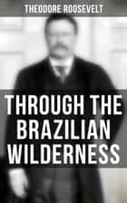 Through the Brazilian Wilderness - The Roosevelt-Rondon Scientific Expedition - Organization and Members of the Expedition, Cooperation With the Brazilian Government, Travel to Paraguay, Adventures in Brazilian Forests, Plants and Animals of South America eBook by Theodore Roosevelt