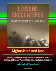 Lessons Encountered: Learning from the Long War - Afghanistan and Iraq, Taliban, al-Qaeda, Hillary Clinton, President Bush, Cheney, Petraeus, Powell, Rice, Obama, Saddam Hussein, Historical Timelines ebook by Progressive Management