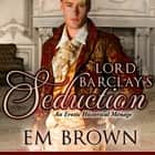Lord Barclay's Seduction - An Erotic Historical Menage Audiolibro by Em Brown, Em Brown