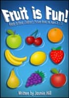 Fruit is Fun: Ready-To-Read Children's Picture-Book For Ages 3-5 ebook by Jasmin Hill