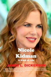Nicole Kidman: A Kind of Life ebook by James L. Dickerson