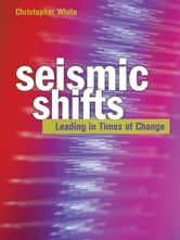 Seismic Shifts: Leading in Times of Change ebook by Christopher White