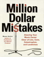 Million Dollar Mistakes - Steering Your Music Career Clear of Lies, Cons, Catastrophes, and Landmines ebook by Moses Avalon