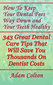 How To Keep Your Dental Fees Way Down and Your Teeth Healthy: 343 Great Dental Care Tips That Will Save You Thousands On Dentist Costs ebook by Adam Colton