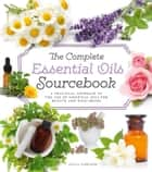 The Complete Essential Oils Sourcebook: A Practical Approach to the Use of Essential Oils for Health and Well-Being ebook by Julia Lawless