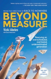 Beyond Measure - Rescuing an Overscheduled, Overtested, Underestimated Generation ebook by Vicki Abeles