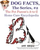 Dog Facts, The Series #2: The Pet Parent's A-to-Z Home Care Encyclopedia - Dog Facts, #2 ebook by Amy Shojai