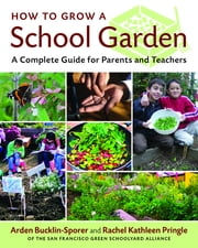 How to Grow a School Garden - A Complete Guide for Parents and Teachers ebook by Arden Bucklin-Sporer,Rachel Pringle