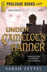 Under Camelot's Banner: Book Three of The Paths to Camelot Series ebook by Sarah Zettel