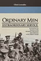 Ordinary Men, Extraordinary Service - The World War I Experiences of the 9th Battalion (Queensland) AIF & Reflections on the Gallipoli Campaign. ebook by Chris Lowndes