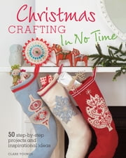 Christmas Crafting In No Time - 50 step-by-step projects and inspirational ideas ebook by Clare Youngs