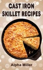 Cast Iron Skillet Recipes ebook by Alpha Miller