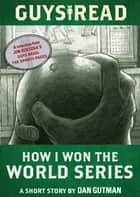 Guys Read: How I Won the World Series ebook by Dan Gutman