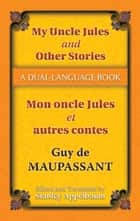 My Uncle Jules and Other Stories/Mon oncle Jules et autres contes - A Dual-Language Book ebook by Guy de Maupassant, Stanley Appelbaum, Stanley Appelbaum