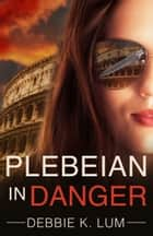 Plebeian In Danger - A romantic suspense novel ebook by Debbie K. Lum
