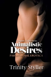 Animalistic Desires - Complete 10 Part Paranormal Series ebook by Trinity Styller