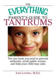 Everything Parent's Guide To Tantrums: The One Book You Need To Prevent Outbursts, Avoid Public Scenes, And Help Your Child Stay alm ebook by Joni Levine